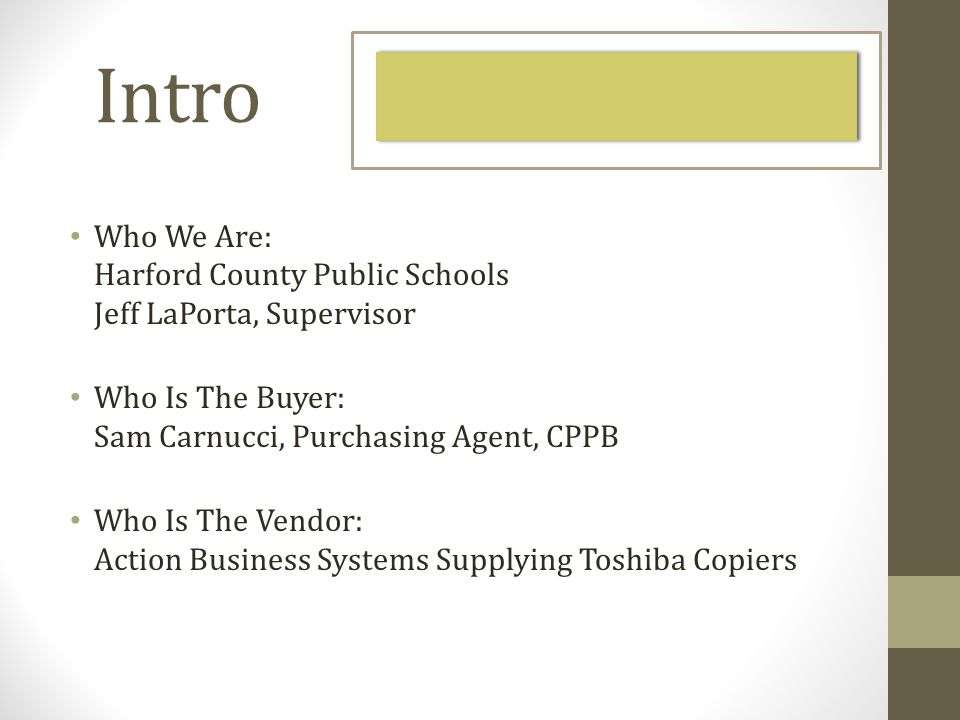 Intro Who We Are: Harford County Public Schools Jeff LaPorta, Supervisor Who Is The Buyer: Sam Carnucci, Purchasing Agent, CPPB Who Is The Vendor: Action Business Systems Supplying Toshiba Copiers