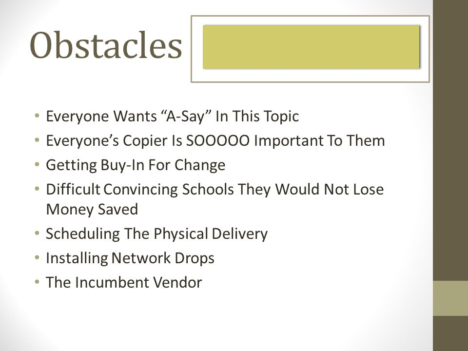 Obstacles Everyone Wants A-Say In This Topic Everyones Copier Is SOOOOO Important To Them Getting Buy-In For Change Difficult Convincing Schools They Would Not Lose Money Saved Scheduling The Physical Delivery Installing Network Drops The Incumbent Vendor