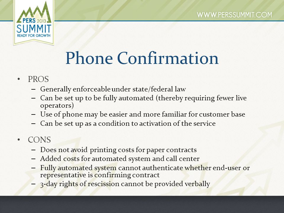 Phone Confirmation PROS – Generally enforceable under state/federal law – Can be set up to be fully automated (thereby requiring fewer live operators) – Use of phone may be easier and more familiar for customer base – Can be set up as a condition to activation of the service CONS – Does not avoid printing costs for paper contracts – Added costs for automated system and call center – Fully automated system cannot authenticate whether end-user or representative is confirming contract – 3-day rights of rescission cannot be provided verbally