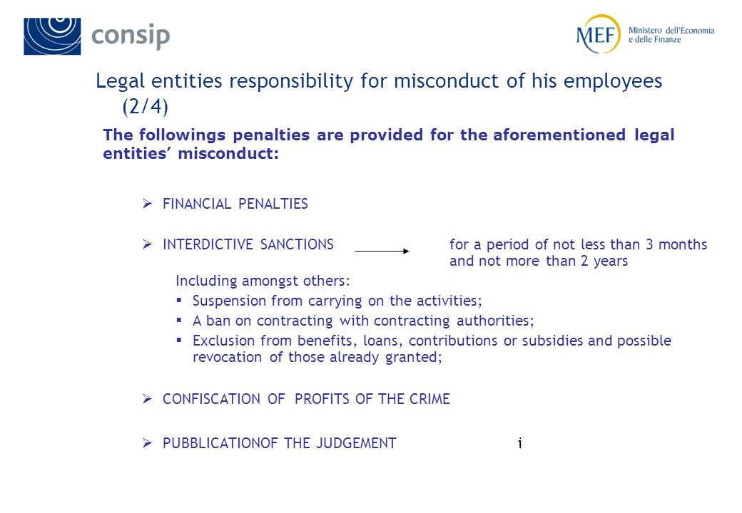 Legal entities responsibility for misconduct of his employees (2/4) FINANCIAL PENALTIES INTERDICTIVE SANCTIONS for a period of not less than 3 months and not more than 2 years Including amongst others: Suspension from carrying on the activities; A ban on contracting with contracting authorities; Exclusion from benefits, loans, contributions or subsidies and possible revocation of those already granted; CONFISCATION OF PROFITS OF THE CRIME PUBBLICATIONOF THE JUDGEMENT i The followings penalties are provided for the aforementioned legal entities misconduct: