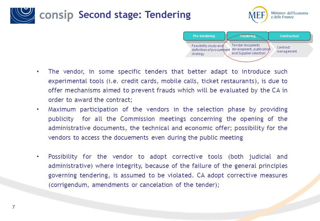 7 Second stage: Tendering Tender documents development, publication and Supplier selection Contract management Feasibility study and definition of procurement strategy Pre-tendering Tendering Contractual The vendor, in some specific tenders that better adapt to introduce such experimental tools (i.e.