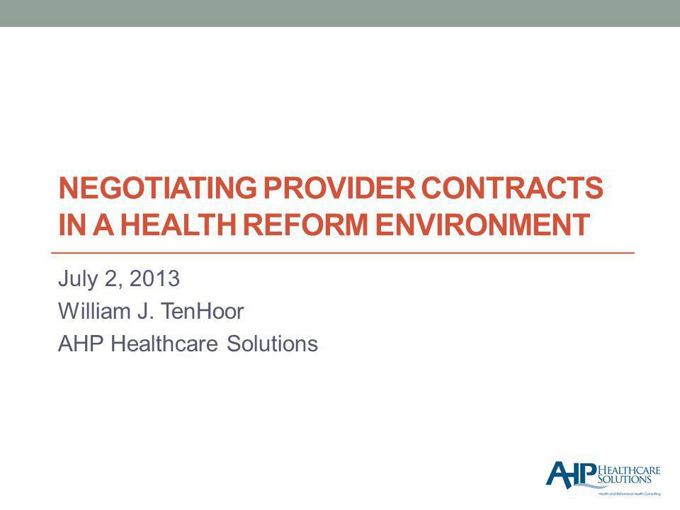 NEGOTIATING PROVIDER CONTRACTS IN A HEALTH REFORM ENVIRONMENT July 2, 2013 William J.
