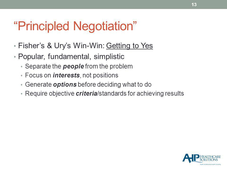 Principled Negotiation Fishers & Urys Win-Win: Getting to Yes Popular, fundamental, simplistic Separate the people from the problem Focus on interests, not positions Generate options before deciding what to do Require objective criteria/standards for achieving results 13