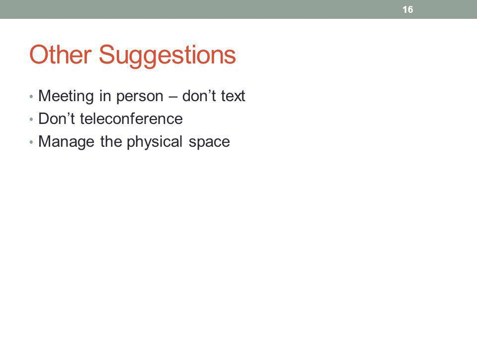 Other Suggestions Meeting in person – dont text Dont teleconference Manage the physical space 16