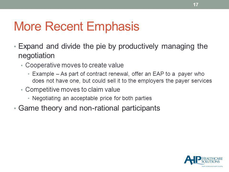 More Recent Emphasis Expand and divide the pie by productively managing the negotiation Cooperative moves to create value Example – As part of contract renewal, offer an EAP to a payer who does not have one, but could sell it to the employers the payer services Competitive moves to claim value Negotiating an acceptable price for both parties Game theory and non-rational participants 17