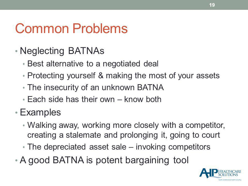 Common Problems Neglecting BATNAs Best alternative to a negotiated deal Protecting yourself & making the most of your assets The insecurity of an unknown BATNA Each side has their own – know both Examples Walking away, working more closely with a competitor, creating a stalemate and prolonging it, going to court The depreciated asset sale – invoking competitors A good BATNA is potent bargaining tool 19
