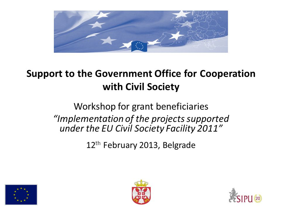 Support to the Government Office for Cooperation with Civil Society Workshop for grant beneficiaries Implementation of the projects supported under the EU Civil Society Facility 2011 12 th February 2013, Belgrade