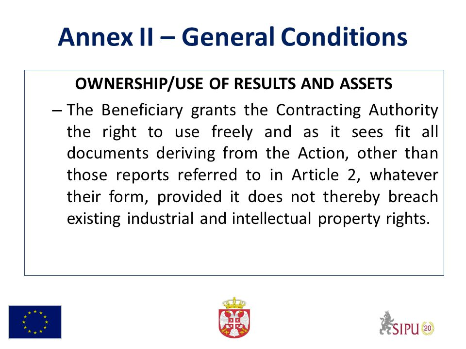 Annex II – General Conditions OWNERSHIP/USE OF RESULTS AND ASSETS – The Beneficiary grants the Contracting Authority the right to use freely and as it sees fit all documents deriving from the Action, other than those reports referred to in Article 2, whatever their form, provided it does not thereby breach existing industrial and intellectual property rights.