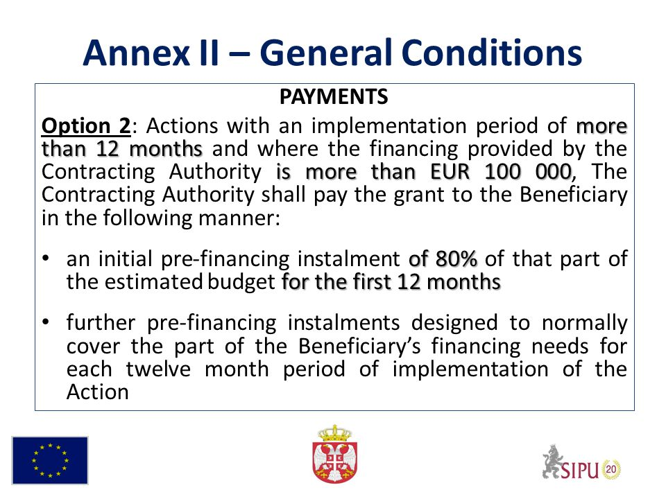 Annex II – General Conditions PAYMENTS more than 12 months is more than EUR 100 000 Option 2: Actions with an implementation period of more than 12 months and where the financing provided by the Contracting Authority is more than EUR 100 000, The Contracting Authority shall pay the grant to the Beneficiary in the following manner: of 80% for the first 12 months an initial pre-financing instalment of 80% of that part of the estimated budget for the first 12 months further pre-financing instalments designed to normally cover the part of the Beneficiarys financing needs for each twelve month period of implementation of the Action