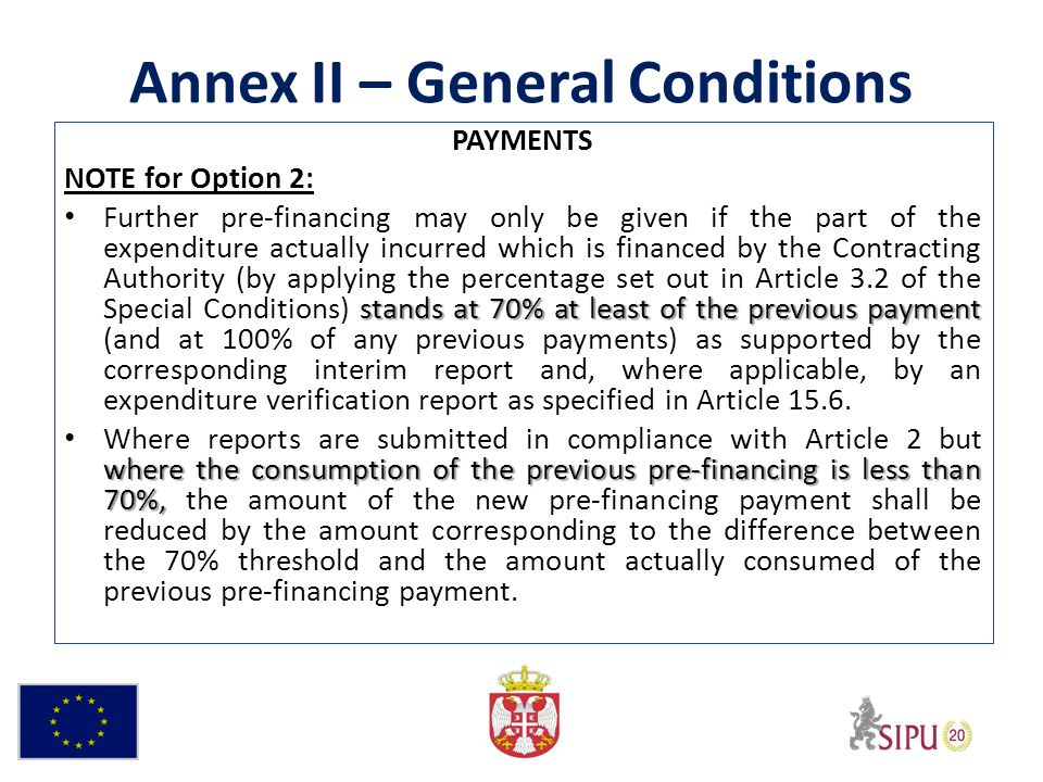 Annex II – General Conditions PAYMENTS NOTE for Option 2: stands at 70% at least of the previous payment Further pre-financing may only be given if the part of the expenditure actually incurred which is financed by the Contracting Authority (by applying the percentage set out in Article 3.2 of the Special Conditions) stands at 70% at least of the previous payment (and at 100% of any previous payments) as supported by the corresponding interim report and, where applicable, by an expenditure verification report as specified in Article 15.6.