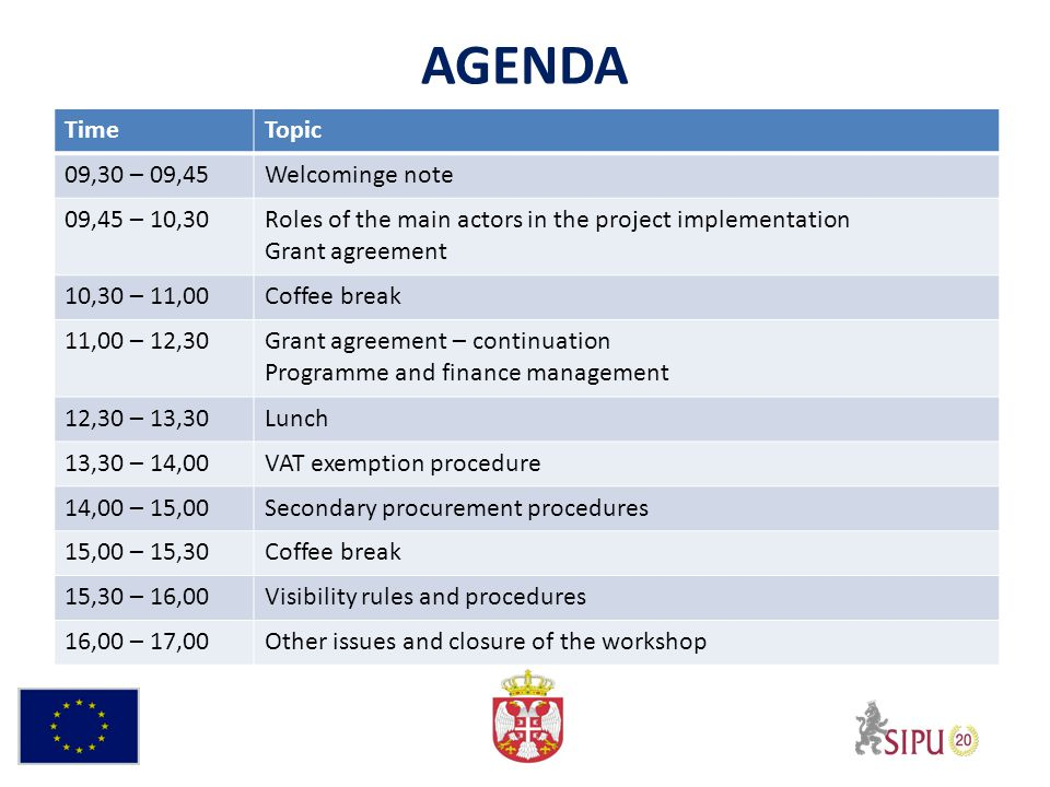 AGENDA TimeTopic 09,30 – 09,45Welcominge note 09,45 – 10,30Roles of the main actors in the project implementation Grant agreement 10,30 – 11,00Coffee break 11,00 – 12,30Grant agreement – continuation Programme and finance management 12,30 – 13,30Lunch 13,30 – 14,00VAT exemption procedure 14,00 – 15,00Secondary procurement procedures 15,00 – 15,30Coffee break 15,30 – 16,00Visibility rules and procedures 16,00 – 17,00Other issues and closure of the workshop