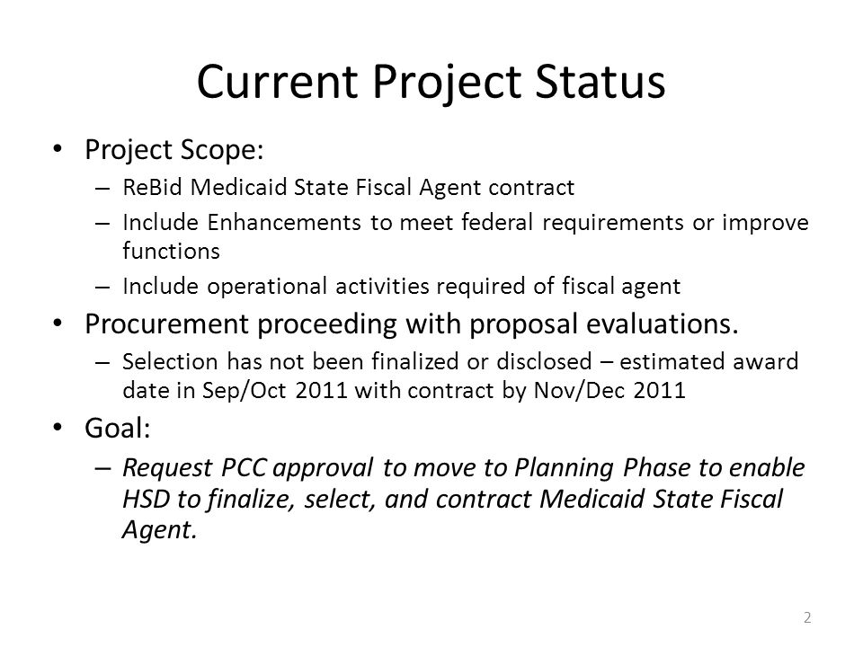 Current Project Status Project Scope: – ReBid Medicaid State Fiscal Agent contract – Include Enhancements to meet federal requirements or improve functions – Include operational activities required of fiscal agent Procurement proceeding with proposal evaluations.