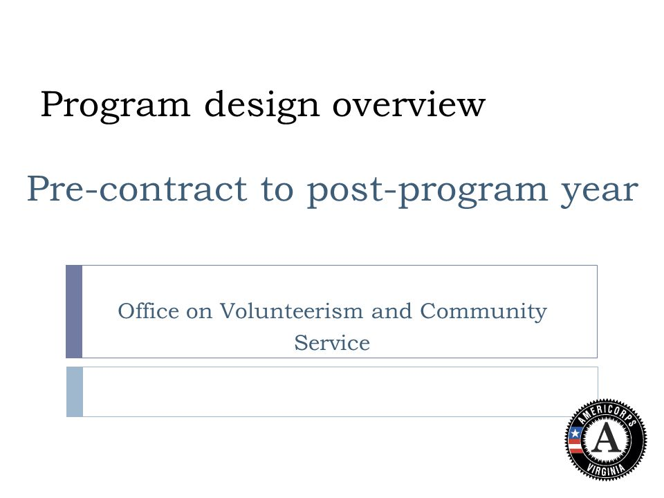 Program design overview Pre-contract to post-program year Office on Volunteerism and Community Service