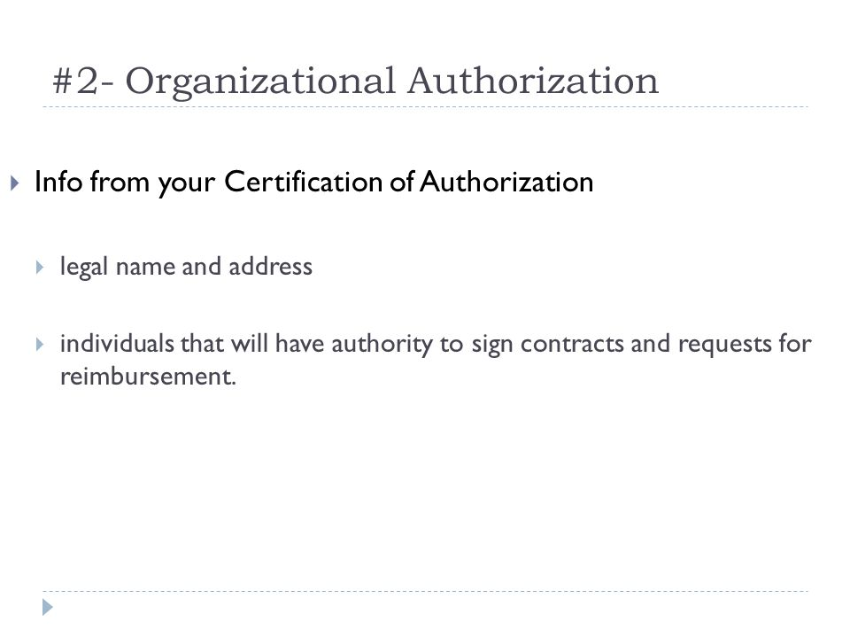 #2- Organizational Authorization Info from your Certification of Authorization legal name and address individuals that will have authority to sign contracts and requests for reimbursement.