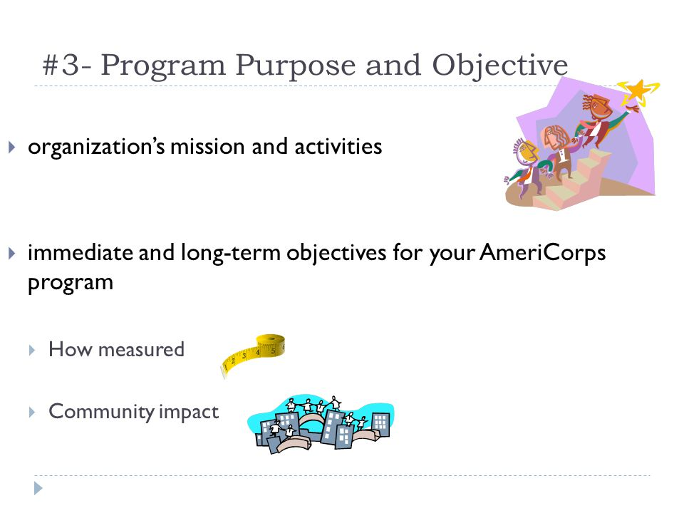 #3- Program Purpose and Objective organizations mission and activities immediate and long-term objectives for your AmeriCorps program How measured Community impact