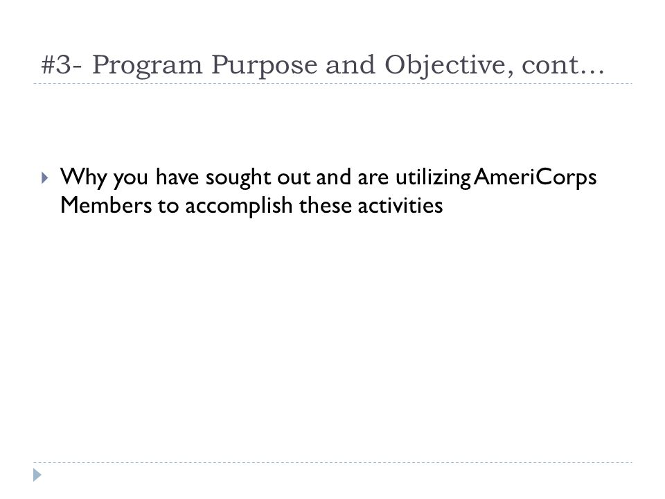 #3- Program Purpose and Objective, cont… Why you have sought out and are utilizing AmeriCorps Members to accomplish these activities
