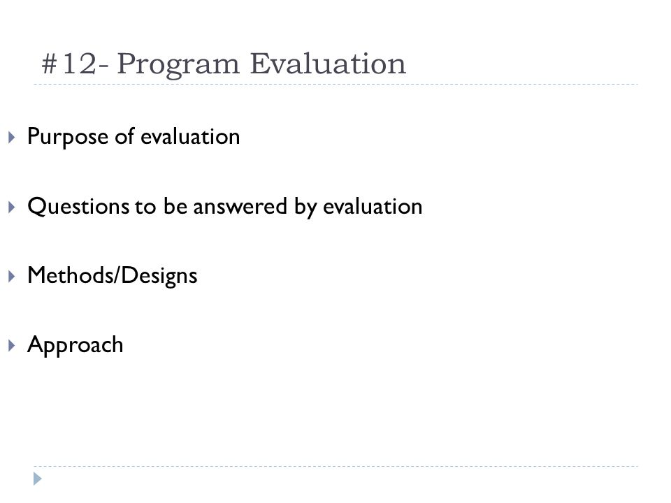 #12- Program Evaluation Purpose of evaluation Questions to be answered by evaluation Methods/Designs Approach