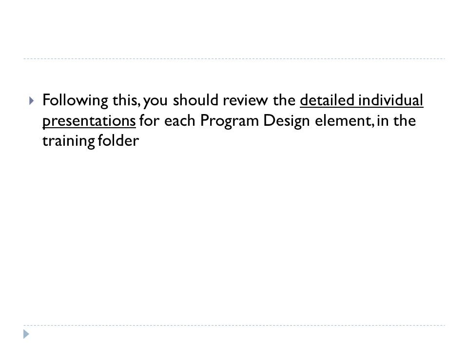 Following this, you should review the detailed individual presentations for each Program Design element, in the training folder