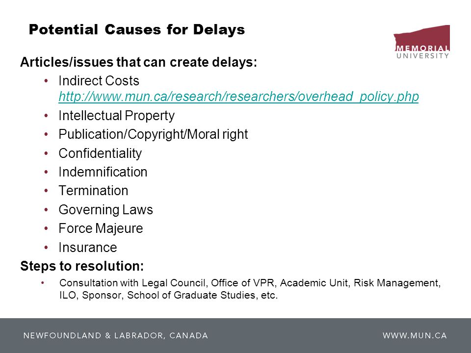 Potential Causes for Delays Articles/issues that can create delays: Indirect Costs http://www.mun.ca/research/researchers/overhead_policy.php http://www.mun.ca/research/researchers/overhead_policy.php Intellectual Property Publication/Copyright/Moral right Confidentiality Indemnification Termination Governing Laws Force Majeure Insurance Steps to resolution: Consultation with Legal Council, Office of VPR, Academic Unit, Risk Management, ILO, Sponsor, School of Graduate Studies, etc.