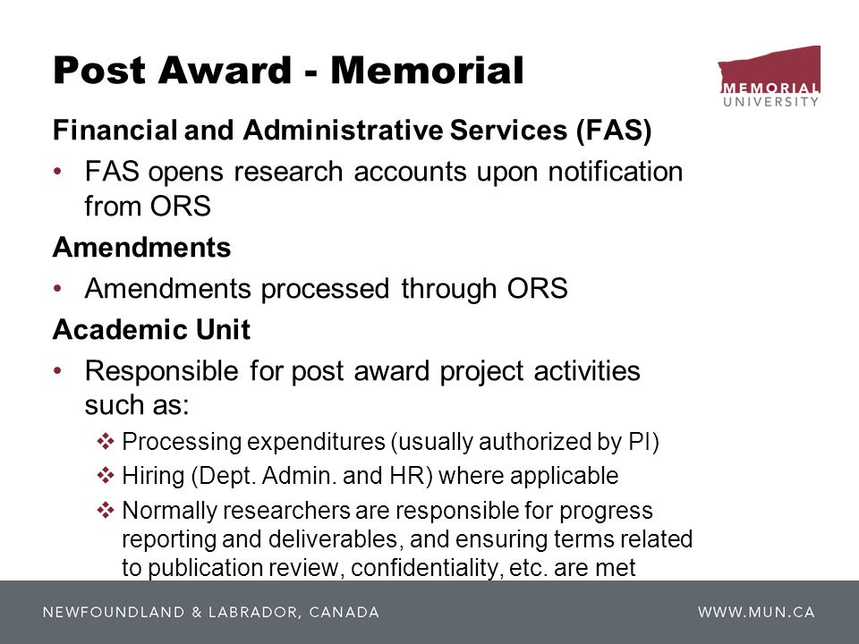 Post Award - Memorial Financial and Administrative Services (FAS) FAS opens research accounts upon notification from ORS Amendments Amendments processed through ORS Academic Unit Responsible for post award project activities such as: Processing expenditures (usually authorized by PI) Hiring (Dept.