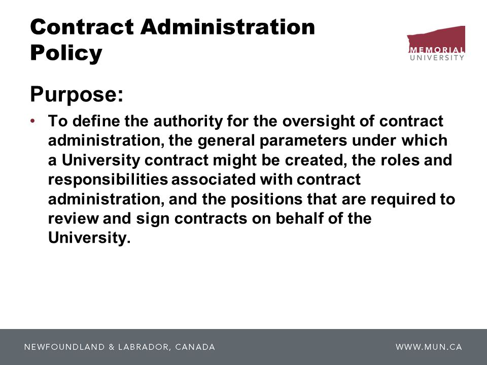 Contract Administration Policy Purpose: To define the authority for the oversight of contract administration, the general parameters under which a University contract might be created, the roles and responsibilities associated with contract administration, and the positions that are required to review and sign contracts on behalf of the University.
