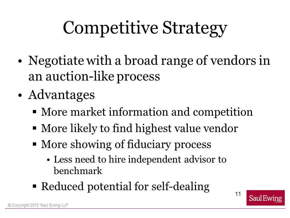 © Copyright 2013 Saul Ewing LLP Competitive Strategy Negotiate with a broad range of vendors in an auction-like process Advantages More market information and competition More likely to find highest value vendor More showing of fiduciary process Less need to hire independent advisor to benchmark Reduced potential for self-dealing 11