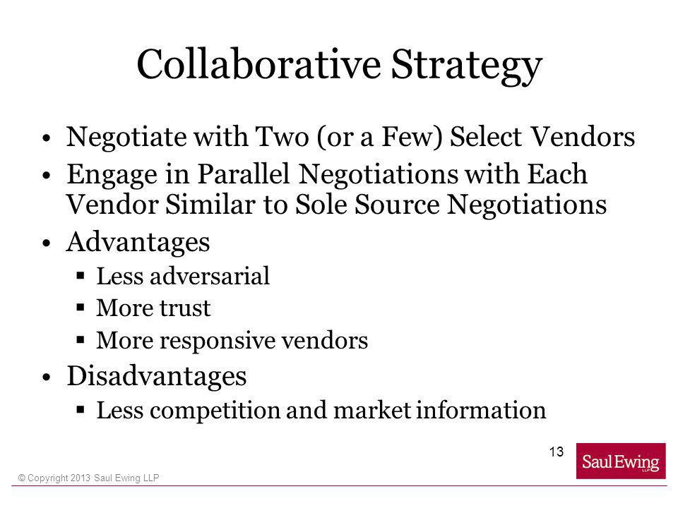 © Copyright 2013 Saul Ewing LLP Collaborative Strategy Negotiate with Two (or a Few) Select Vendors Engage in Parallel Negotiations with Each Vendor Similar to Sole Source Negotiations Advantages Less adversarial More trust More responsive vendors Disadvantages Less competition and market information 13