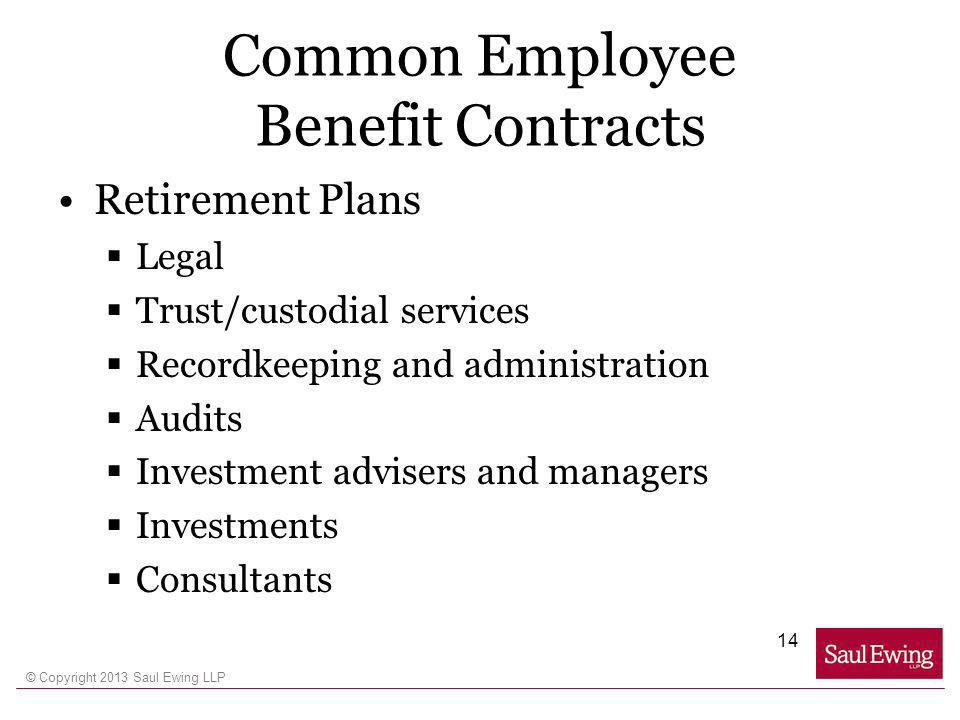 © Copyright 2013 Saul Ewing LLP Common Employee Benefit Contracts Retirement Plans Legal Trust/custodial services Recordkeeping and administration Audits Investment advisers and managers Investments Consultants 14