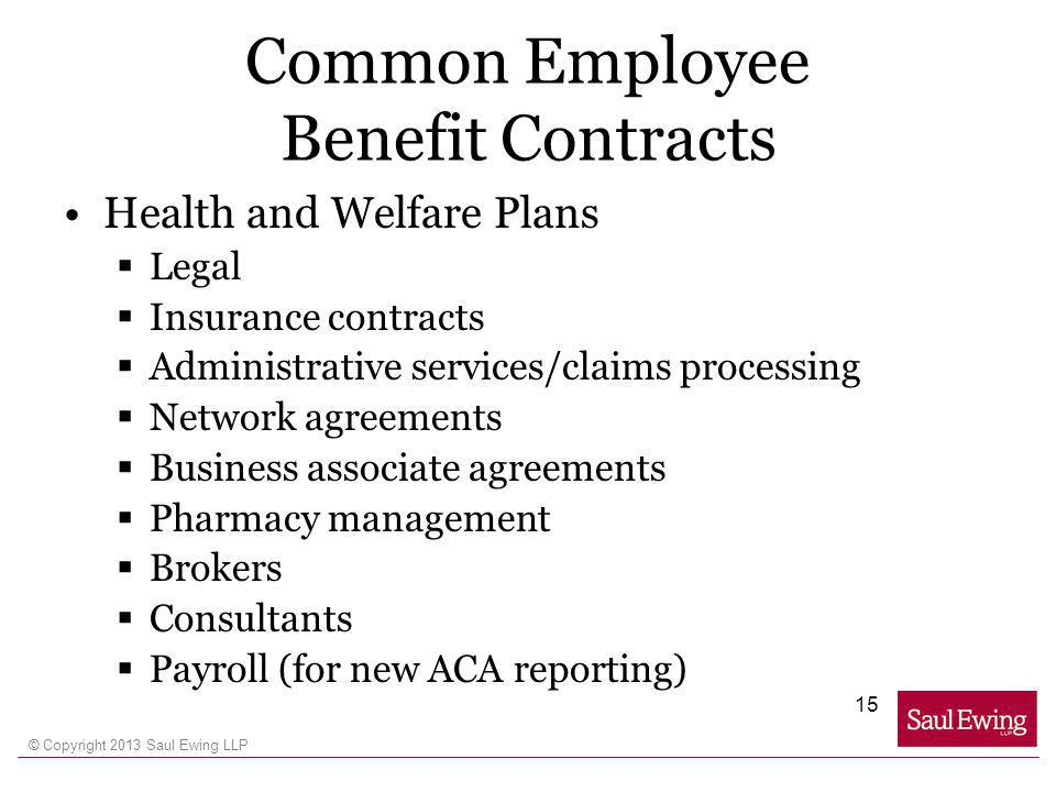 © Copyright 2013 Saul Ewing LLP Common Employee Benefit Contracts Health and Welfare Plans Legal Insurance contracts Administrative services/claims processing Network agreements Business associate agreements Pharmacy management Brokers Consultants Payroll (for new ACA reporting) 15