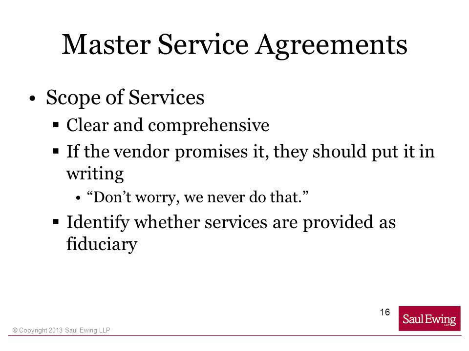 © Copyright 2013 Saul Ewing LLP Master Service Agreements Scope of Services Clear and comprehensive If the vendor promises it, they should put it in writing Dont worry, we never do that.