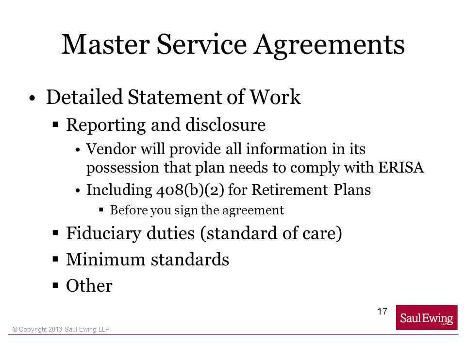 © Copyright 2013 Saul Ewing LLP Master Service Agreements Detailed Statement of Work Reporting and disclosure Vendor will provide all information in its possession that plan needs to comply with ERISA Including 408(b)(2) for Retirement Plans Before you sign the agreement Fiduciary duties (standard of care) Minimum standards Other 17