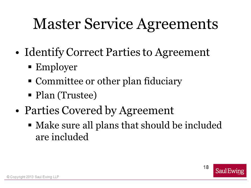 © Copyright 2013 Saul Ewing LLP Master Service Agreements Identify Correct Parties to Agreement Employer Committee or other plan fiduciary Plan (Trustee) Parties Covered by Agreement Make sure all plans that should be included are included 18