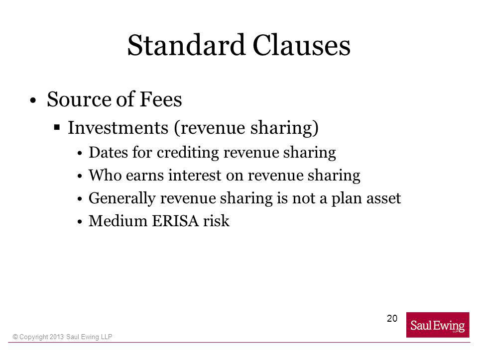 © Copyright 2013 Saul Ewing LLP Standard Clauses Source of Fees Investments (revenue sharing) Dates for crediting revenue sharing Who earns interest on revenue sharing Generally revenue sharing is not a plan asset Medium ERISA risk 20