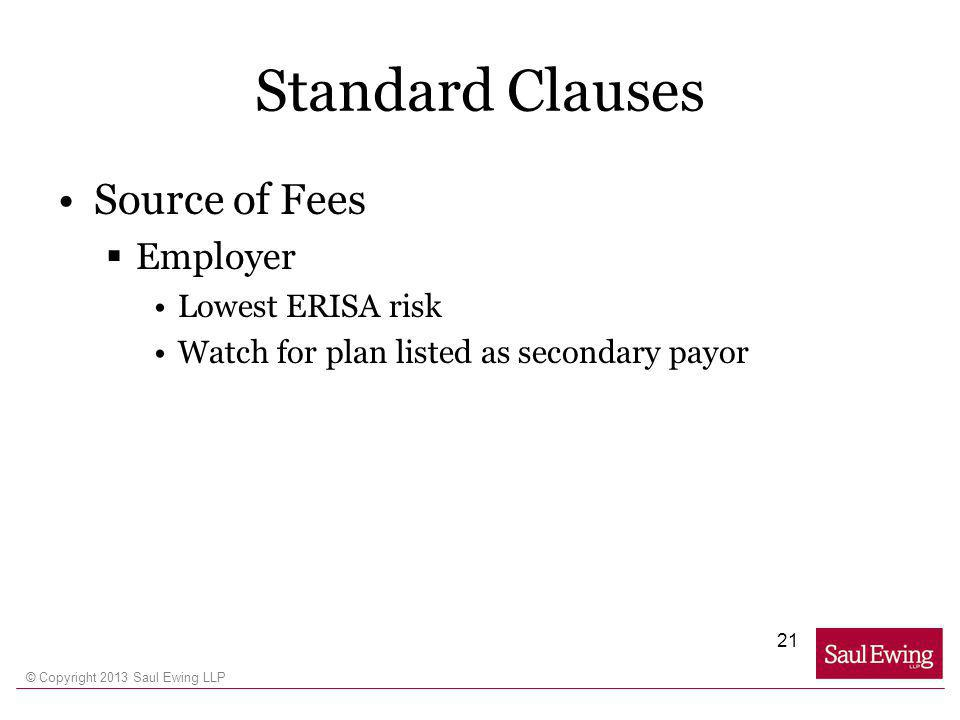 © Copyright 2013 Saul Ewing LLP Standard Clauses Source of Fees Employer Lowest ERISA risk Watch for plan listed as secondary payor 21