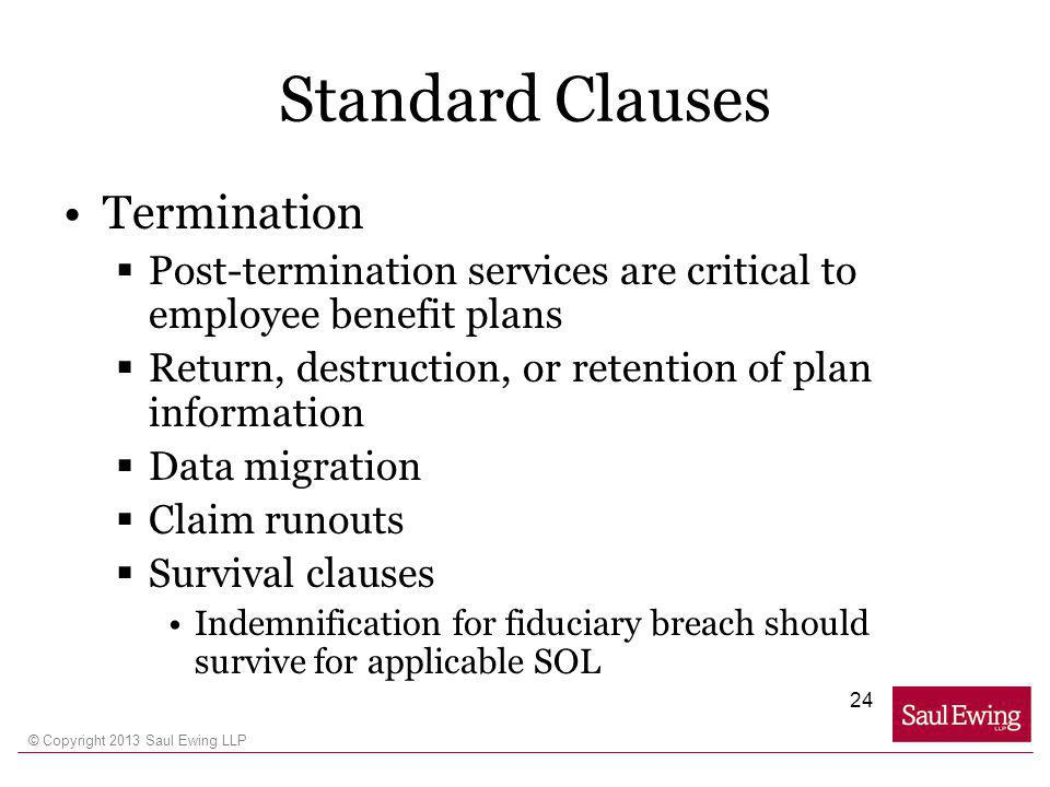 © Copyright 2013 Saul Ewing LLP Standard Clauses Termination Post-termination services are critical to employee benefit plans Return, destruction, or retention of plan information Data migration Claim runouts Survival clauses Indemnification for fiduciary breach should survive for applicable SOL 24