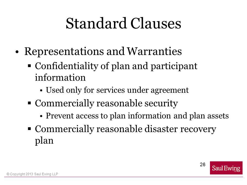 © Copyright 2013 Saul Ewing LLP Standard Clauses Representations and Warranties Confidentiality of plan and participant information Used only for services under agreement Commercially reasonable security Prevent access to plan information and plan assets Commercially reasonable disaster recovery plan 26