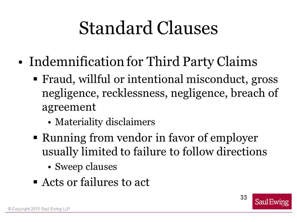 © Copyright 2013 Saul Ewing LLP Standard Clauses Indemnification for Third Party Claims Fraud, willful or intentional misconduct, gross negligence, recklessness, negligence, breach of agreement Materiality disclaimers Running from vendor in favor of employer usually limited to failure to follow directions Sweep clauses Acts or failures to act 33