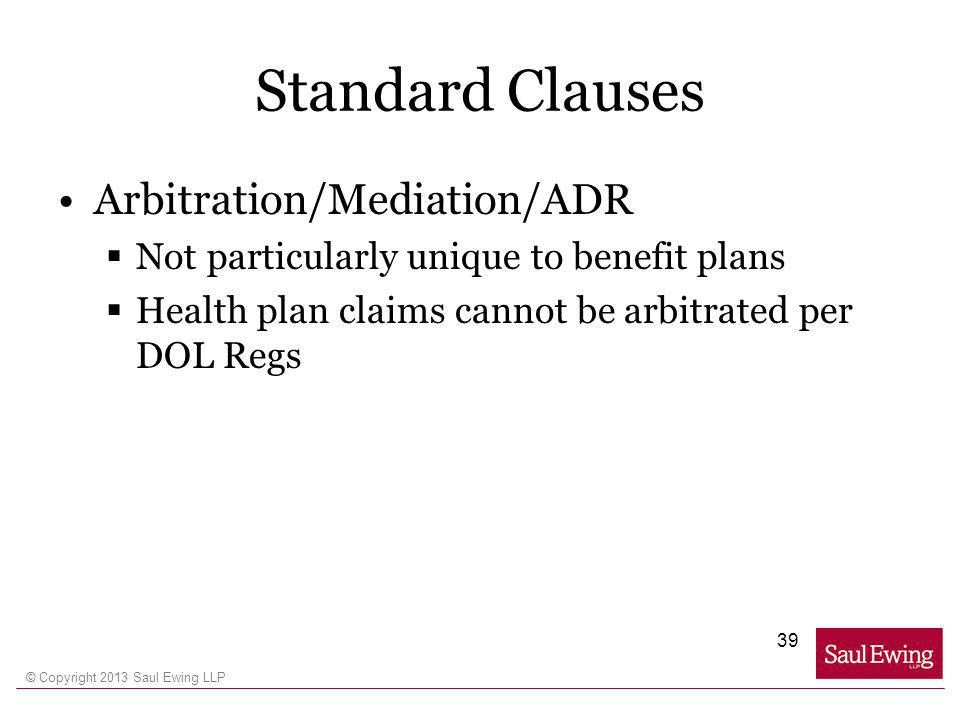 © Copyright 2013 Saul Ewing LLP Standard Clauses Arbitration/Mediation/ADR Not particularly unique to benefit plans Health plan claims cannot be arbitrated per DOL Regs 39