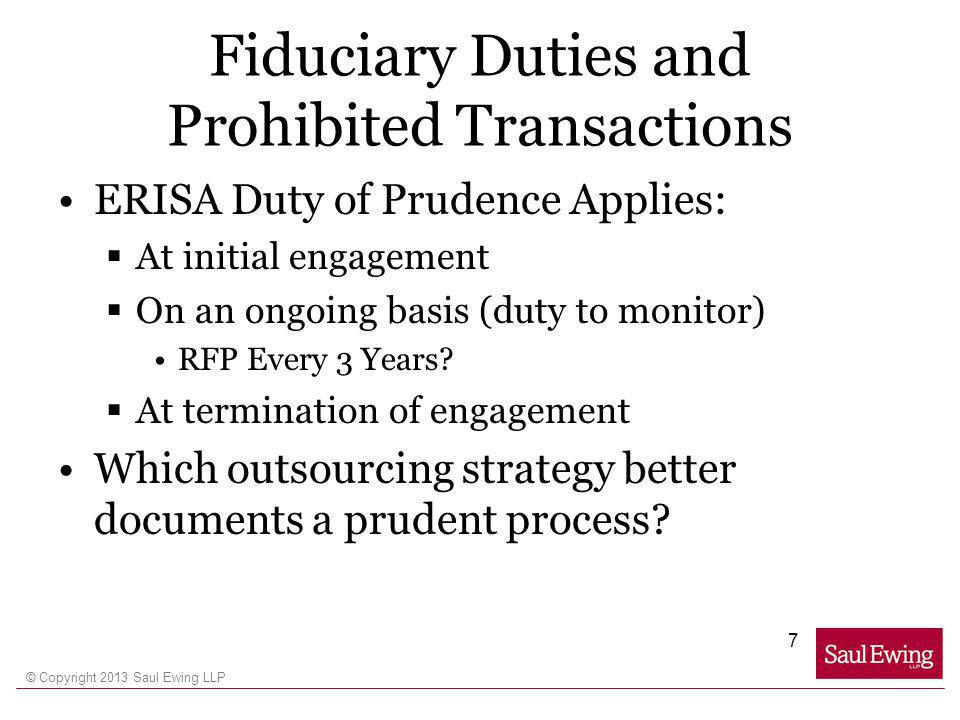 © Copyright 2013 Saul Ewing LLP Fiduciary Duties and Prohibited Transactions ERISA Duty of Prudence Applies: At initial engagement On an ongoing basis (duty to monitor) RFP Every 3 Years.