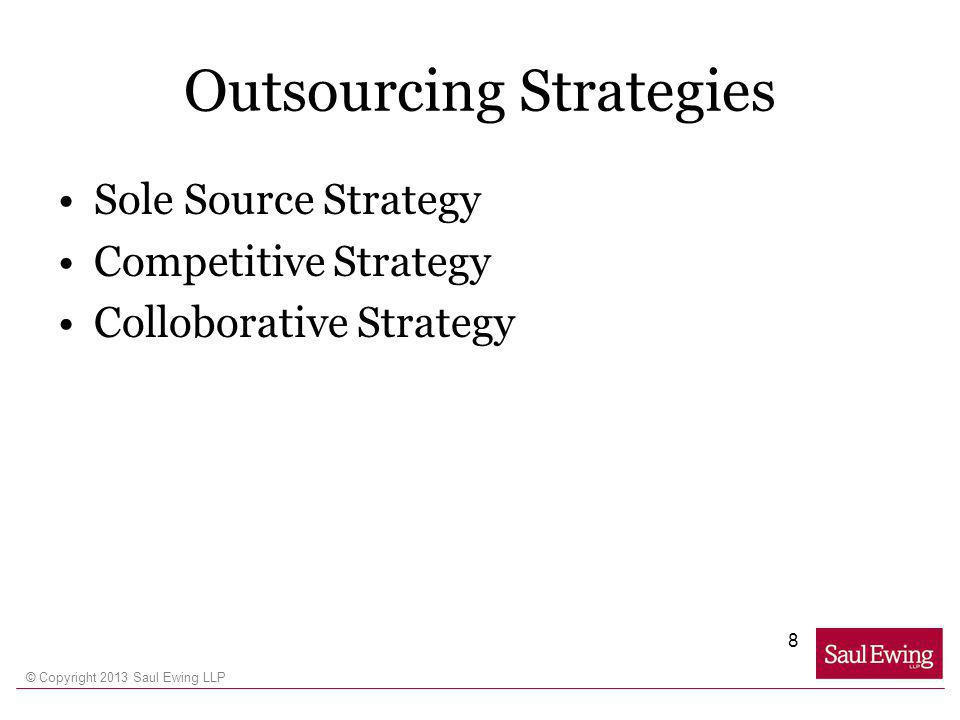 © Copyright 2013 Saul Ewing LLP Outsourcing Strategies Sole Source Strategy Competitive Strategy Colloborative Strategy 8