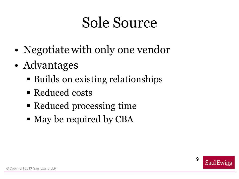 © Copyright 2013 Saul Ewing LLP Sole Source Negotiate with only one vendor Advantages Builds on existing relationships Reduced costs Reduced processing time May be required by CBA 9