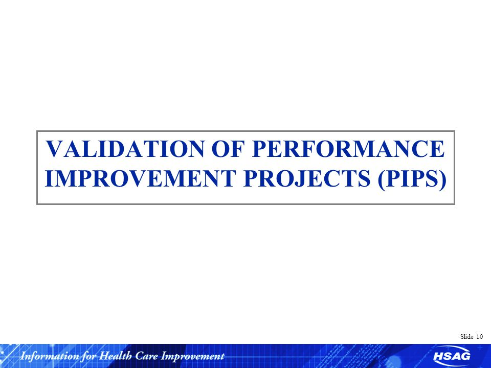 Slide 10 VALIDATION OF PERFORMANCE IMPROVEMENT PROJECTS (PIPS)