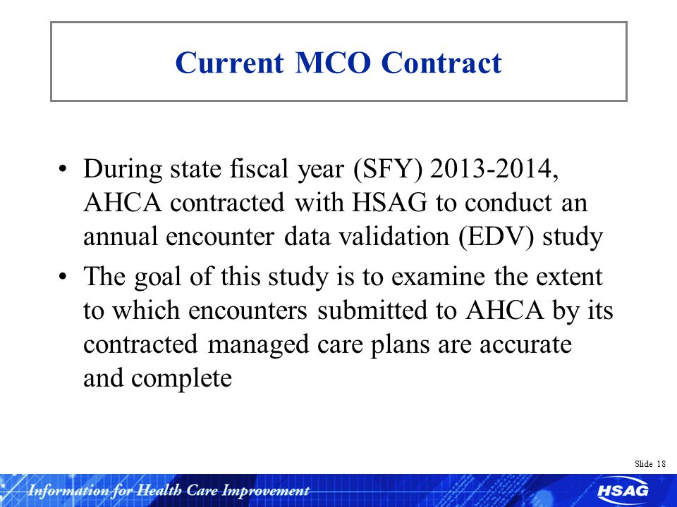 Slide 18 Current MCO Contract During state fiscal year (SFY) 2013-2014, AHCA contracted with HSAG to conduct an annual encounter data validation (EDV) study The goal of this study is to examine the extent to which encounters submitted to AHCA by its contracted managed care plans are accurate and complete