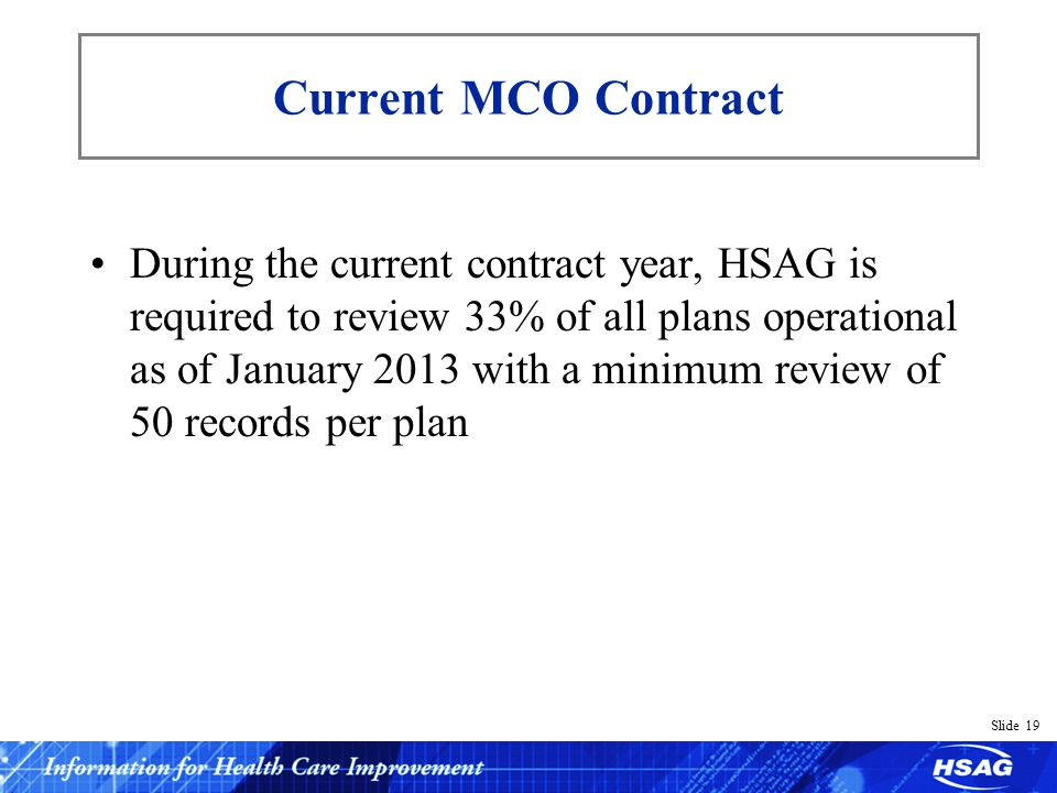 Slide 19 Current MCO Contract During the current contract year, HSAG is required to review 33% of all plans operational as of January 2013 with a minimum review of 50 records per plan