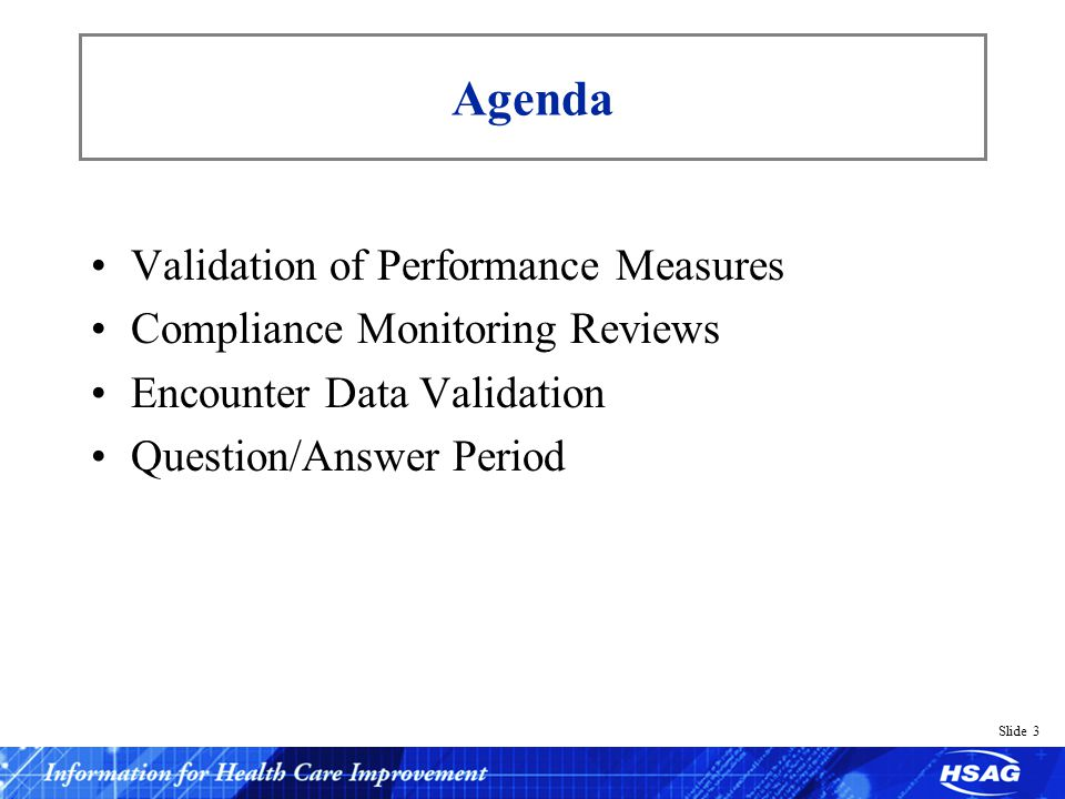 Slide 3 Agenda Validation of Performance Measures Compliance Monitoring Reviews Encounter Data Validation Question/Answer Period