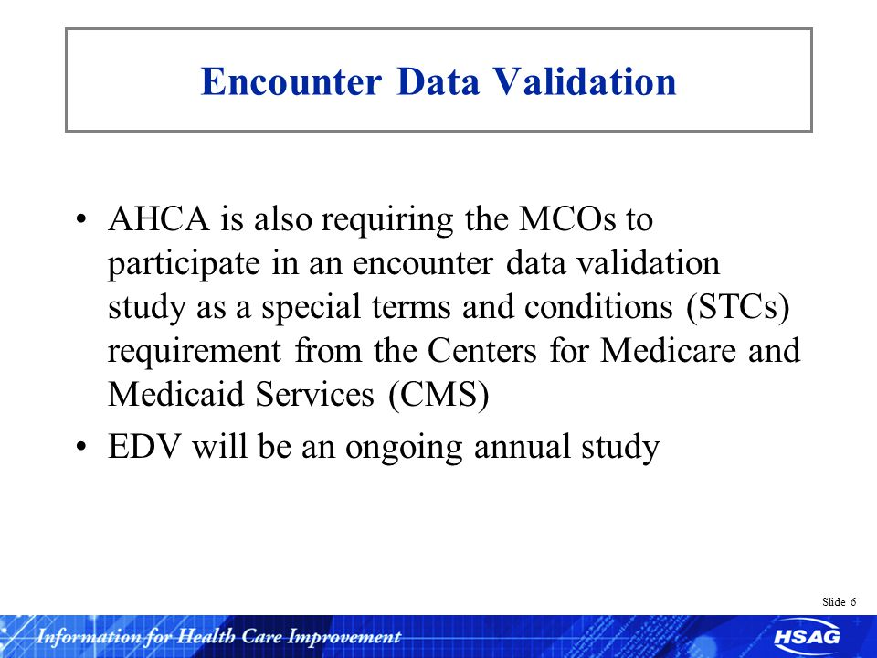Slide 6 AHCA is also requiring the MCOs to participate in an encounter data validation study as a special terms and conditions (STCs) requirement from the Centers for Medicare and Medicaid Services (CMS) EDV will be an ongoing annual study Encounter Data Validation