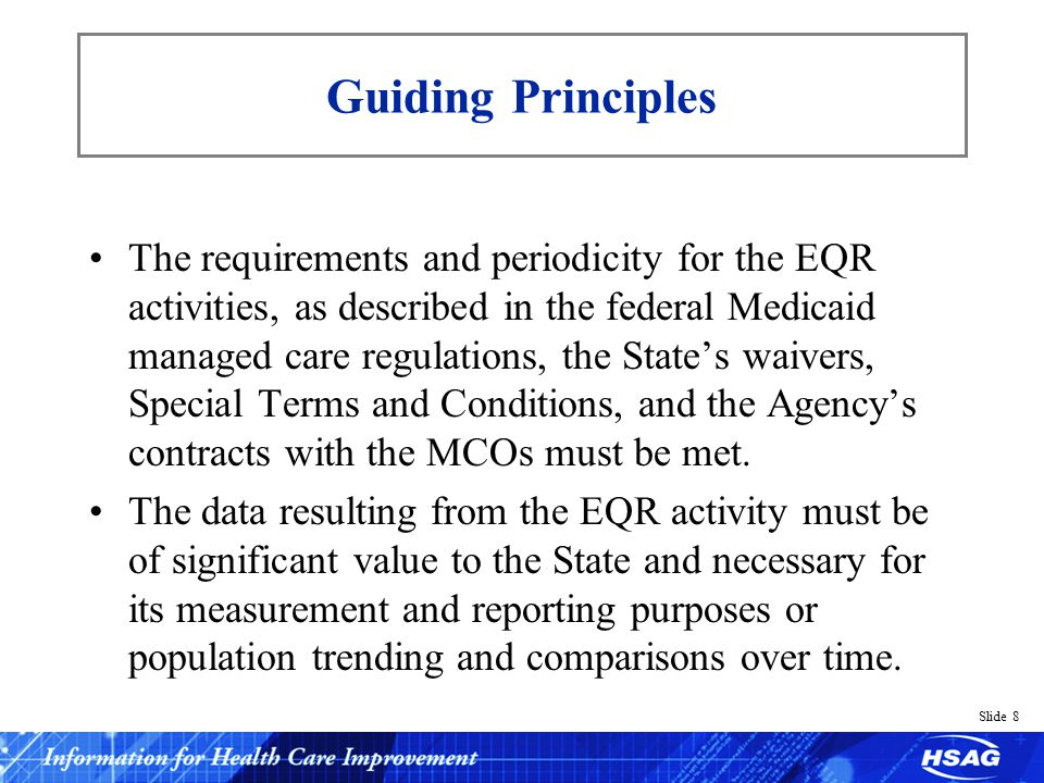 Slide 8 Guiding Principles The requirements and periodicity for the EQR activities, as described in the federal Medicaid managed care regulations, the States waivers, Special Terms and Conditions, and the Agencys contracts with the MCOs must be met.