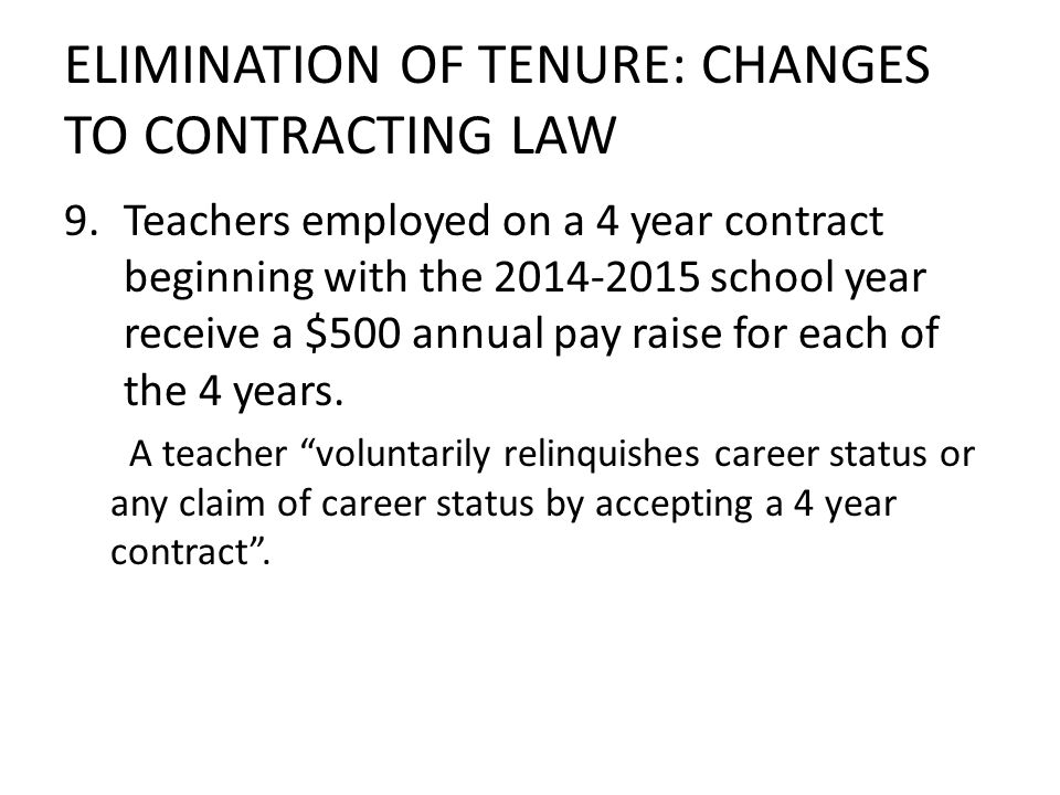 ELIMINATION OF TENURE: CHANGES TO CONTRACTING LAW 9.Teachers employed on a 4 year contract beginning with the 2014-2015 school year receive a $500 annual pay raise for each of the 4 years.