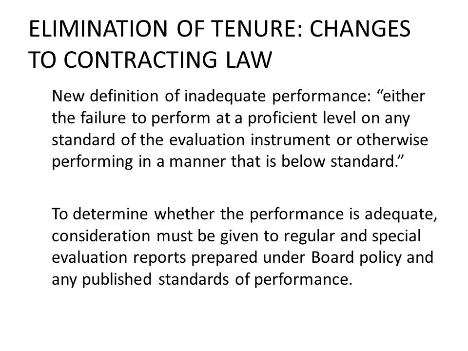 ELIMINATION OF TENURE: CHANGES TO CONTRACTING LAW New definition of inadequate performance: either the failure to perform at a proficient level on any standard of the evaluation instrument or otherwise performing in a manner that is below standard.