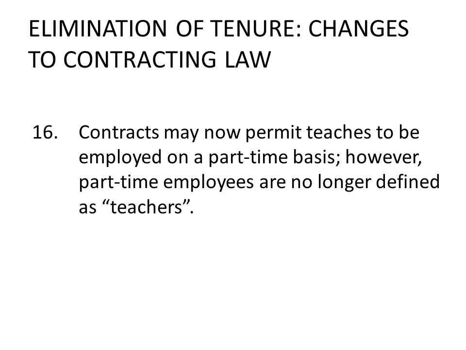 ELIMINATION OF TENURE: CHANGES TO CONTRACTING LAW 16.Contracts may now permit teaches to be employed on a part-time basis; however, part-time employees are no longer defined as teachers.